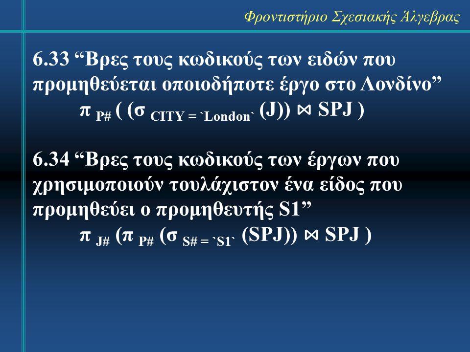 Φροντιστήριο Σχεσιακής Άλγεβρας 6.33 Βρες τους κωδικούς των ειδών που προμηθεύεται οποιοδήποτε έργο στο Λονδίνο π P# ( (σ CITY = `London` (J)) ⋈ SPJ ) 6.34 Βρες τους κωδικούς των έργων που χρησιμοποιούν τουλάχιστον ένα είδος που προμηθεύει ο προμηθευτής S1 π J# (π P# (σ S# = `S1` (SPJ)) ⋈ SPJ )