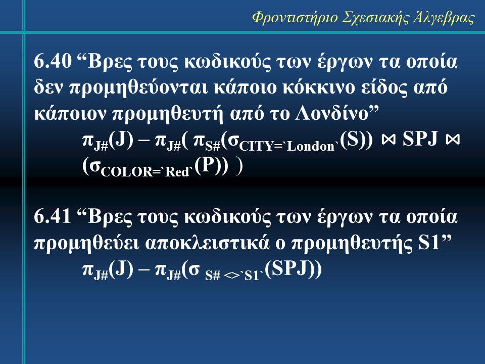 Φροντιστήριο Σχεσιακής Άλγεβρας 6.40 Βρες τους κωδικούς των έργων τα οποία δεν προμηθεύονται κάποιο κόκκινο είδος από κάποιον προμηθευτή από το Λονδίνο π J# (J) – π J# ( π S# (σ CITY=`London` (S)) ⋈ SPJ ⋈ (σ COLOR=`Red` (P)) ) 6.41 Βρες τους κωδικούς των έργων τα οποία προμηθεύει αποκλειστικά ο προμηθευτής S1 π J# (J) – π J# (σ S# <>`S1` (SPJ))