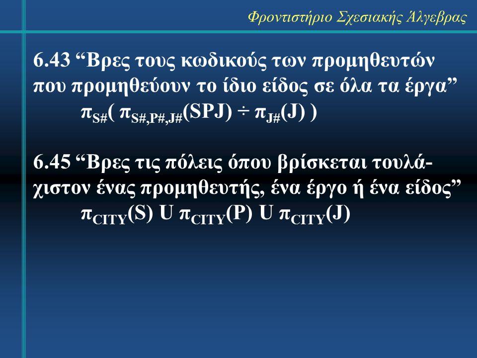 Φροντιστήριο Σχεσιακής Άλγεβρας 6.43 Βρες τους κωδικούς των προμηθευτών που προμηθεύουν το ίδιο είδος σε όλα τα έργα π S# ( π S#,P#,J# (SPJ) ÷ π J# (J) ) 6.45 Βρες τις πόλεις όπου βρίσκεται τουλά- χιστον ένας προμηθευτής, ένα έργο ή ένα είδος π CITY (S) U π CITY (P) U π CITY (J)