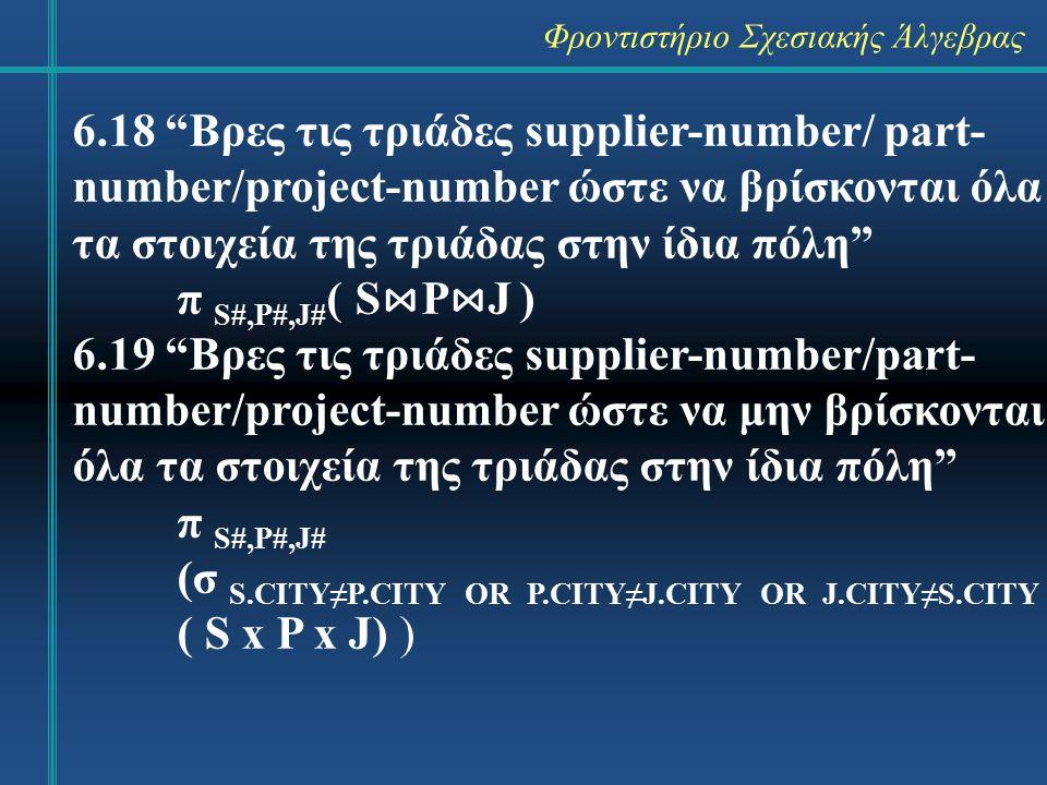 Φροντιστήριο Σχεσιακής Άλγεβρας 6.18 Βρες τις τριάδες supplier-number/ part- number/project-number ώστε να βρίσκονται όλα τα στοιχεία της τριάδας στην ίδια πόλη π S#,P#,J# ( S ⋈ P ⋈ J ) 6.19 Βρες τις τριάδες supplier-number/part- number/project-number ώστε να μην βρίσκονται όλα τα στοιχεία της τριάδας στην ίδια πόλη π S#,P#,J# (σ S.CITY≠P.CITY OR P.CITY≠J.CITY OR J.CITY≠S.CITY ( S x P x J) )