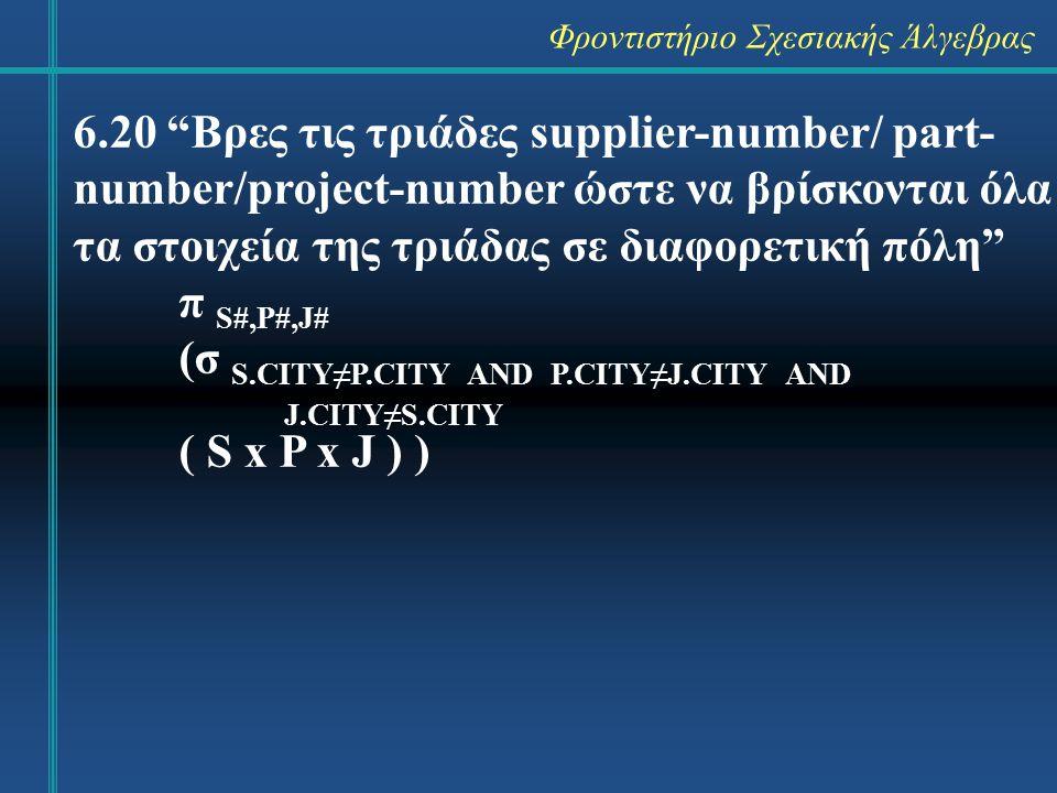 Φροντιστήριο Σχεσιακής Άλγεβρας 6.21 Βρες τα είδη που τα προμηθεύει προμηθευτής από το Λονδίνο π P# ( (σ CITY=`London` (S)) ⋈ SPJ ) 6.22 Βρες τα είδη που προμηθεύει προμη- θευτής από το Λονδίνο για έργο στο Λονδίνο π P# ((π P#,J# (σ CITY=`London` (S) ) ⋈ SPJ ) ⋈ (σ CITY=`London` (J)) )