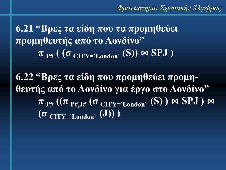 Φροντιστήριο Σχεσιακής Άλγεβρας 6.23 Βρες τα ζεύγη πόλεων, όπου ένας προμηθευτής από την πρώτη πόλη προμηθεύει ένα έργο στη δεύτερη πόλη π S.CITY,J.CITY ( S ⋈ SPJ ⋈ J ) 6.24 Βρες τα είδη που προμηθεύει κάποιος προμηθευτής από κάποια πόλη σε έργο της ίδιας πόλης π P# ( J ⋈ SPJ ⋈ S )