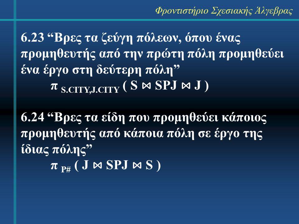Φροντιστήριο Σχεσιακής Άλγεβρας 6.25 Βρες τα έργα που τα προμηθεύει τουλάχι- στον ένας προμηθευτής από διαφορετική πόλη π J# ( σ J.CITY ≠ S.CITY ( J ⋈ SPJ ⋈ S) ) 6.26 Βρες τα ζεύγη ειδών που τα προμηθεύει ο ίδιος προμηθευτής π XP#,YP# (σ X.S# = Y.S# AND X.P#<Y.P# ( (ρ X (SPJ)) x ρ Y (SPJ) ) )