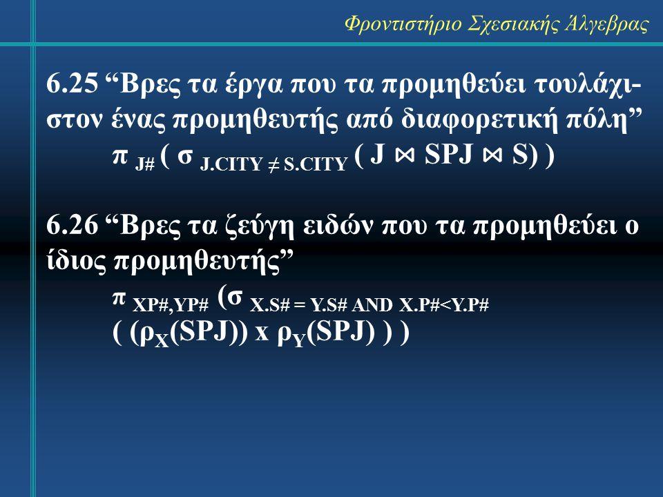 Φροντιστήριο Σχεσιακής Άλγεβρας 6.31 Βρες τα ονόματα των έργων που προμηθεύει ο προμηθευτής S1 π JNAME ( (σ S# = `S1` (SPJ)) ⋈ J ) 6.32 Βρες τα χρώματα των ειδών που προμηθεύει ο προμηθευτής S1 π COLOR ( (σ S# = `S1` (SPJ)) ⋈ P )