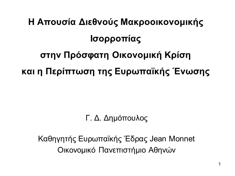 1 Η Απουσία Διεθνούς Μακροοικονομικής Ισορροπίας στην Πρόσφατη Οικονομική Κρίση και η Περίπτωση της Ευρωπαϊκής Ένωσης Γ. Δ. Δημόπουλος Καθηγητής Ευρωπ