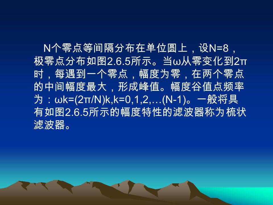 N 个零点等间隔分布在单位圆上,设 N=8 , 极零点分布如图 2.6.5 所示。当 ω 从零变化到 2π 时,每遇到一个零点,幅度为零,在两个零点 的中间幅度最大,形成峰值。幅度谷值点频率 为: ωk=(2π/N)k,k=0,1,2,…(N-1) 。一般将具 有如图 2.6.5 所示的幅度特性的滤波器称为梳状 滤波器。
