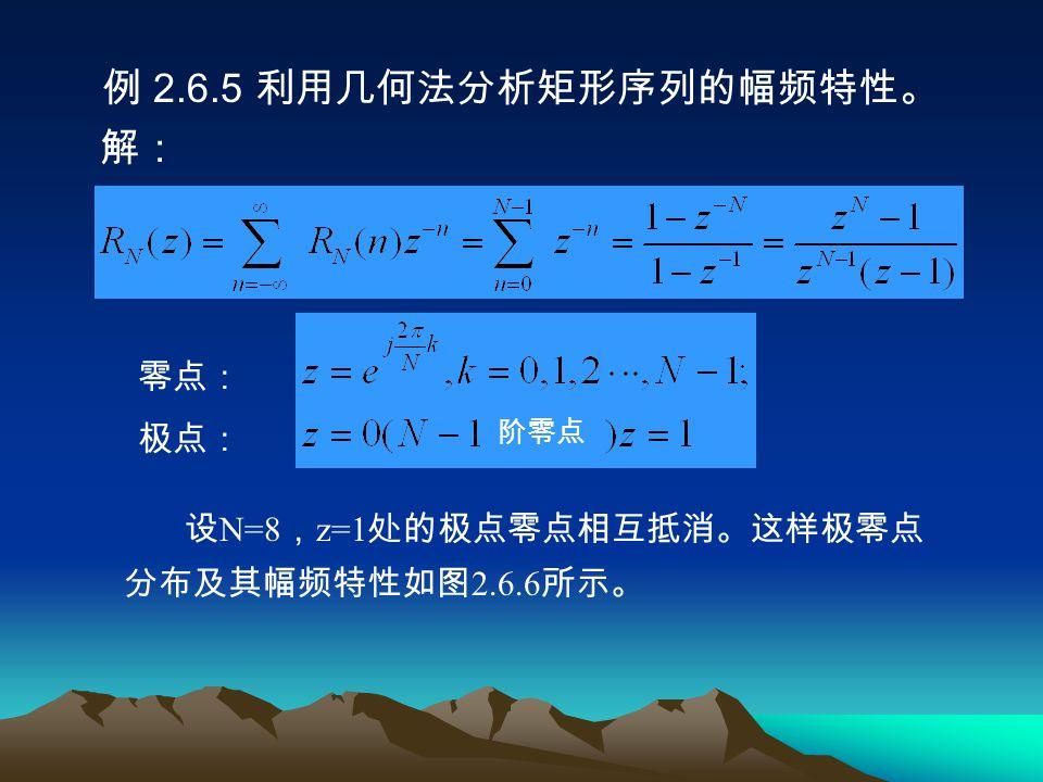 例 2.6.5 利用几何法分析矩形序列的幅频特性。 解: 零点: 极点: 设 N=8 , z=1 处的极点零点相互抵消。这样极零点 分布及其幅频特性如图 2.6.6 所示。 阶零点