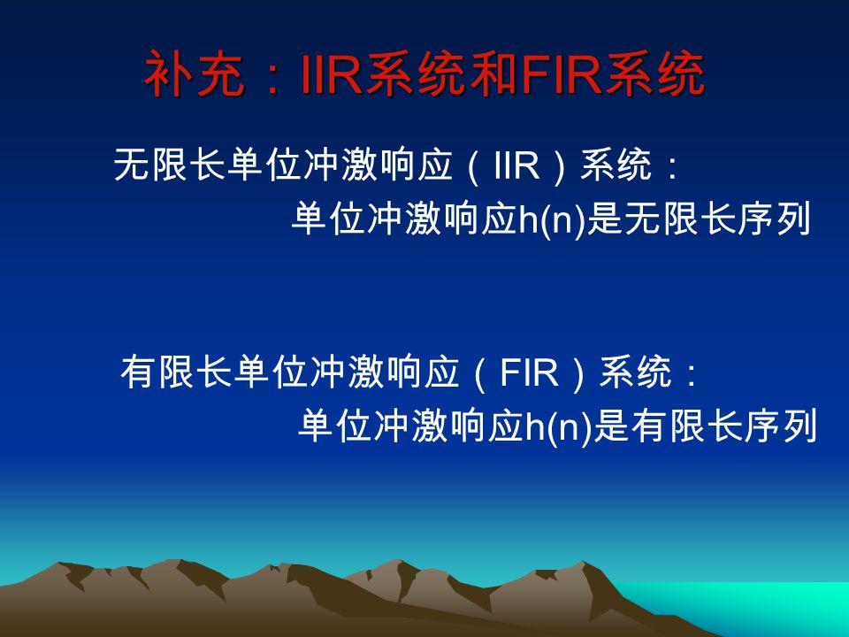 补充: IIR 系统和 FIR 系统 无限长单位冲激响应( IIR )系统: 单位冲激响应 h(n) 是无限长序列 有限长单位冲激响应( FIR )系统: 单位冲激响应 h(n) 是有限长序列
