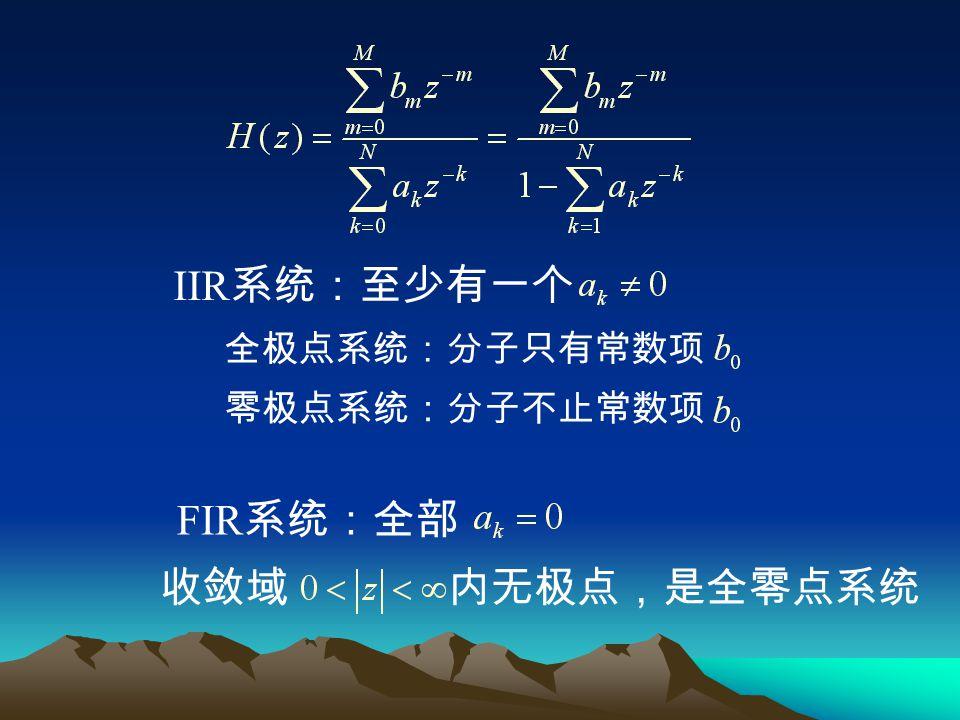 IIR 系统:至少有一个 FIR 系统:全部 全极点系统:分子只有常数项 零极点系统:分子不止常数项 收敛域 内无极点,是全零点系统