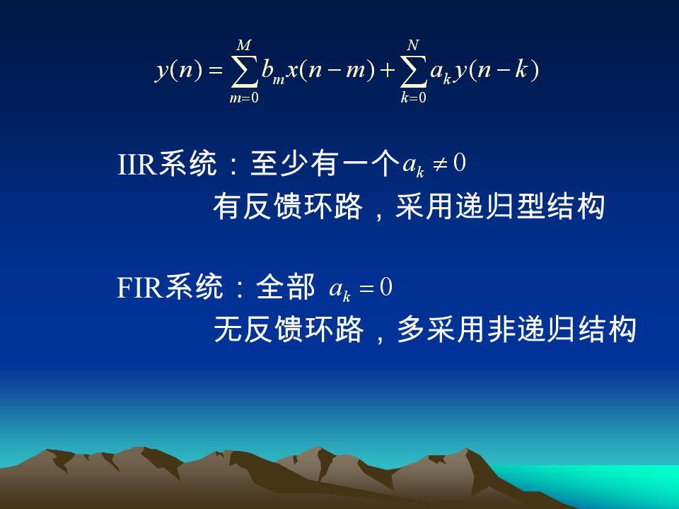 IIR 系统:至少有一个 有反馈环路,采用递归型结构 FIR 系统:全部 无反馈环路,多采用非递归结构