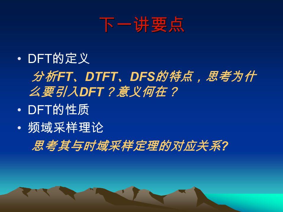 下一讲要点 DFT 的定义 分析 FT 、 DTFT 、 DFS 的特点,思考为什 么要引入 DFT ?意义何在? DFT 的性质 频域采样理论 思考其与时域采样定理的对应关系 ?
