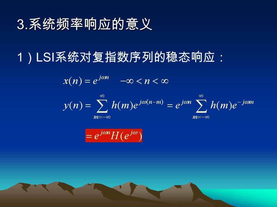 3. 系统频率响应的意义 1 ) LSI 系统对复指数序列的稳态响应:
