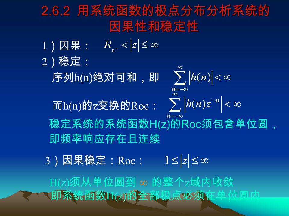 2.6.2 用系统函数的极点分布分析系统的 因果性和稳定性 2.6.2 用系统函数的极点分布分析系统的 因果性和稳定性 稳定系统的系统函数 H(z) 的 Roc 须包含单位圆, 即频率响应存在且连续 H(z) 须从单位圆到 的整个 z 域内收敛 即系统函数 H(z) 的全部极点必须在单位圆内 1 )因果: 2 )稳定: 序列 h(n) 绝对可和,即 而 h(n) 的 z 变换的 Roc : 3 )因果稳定: Roc :