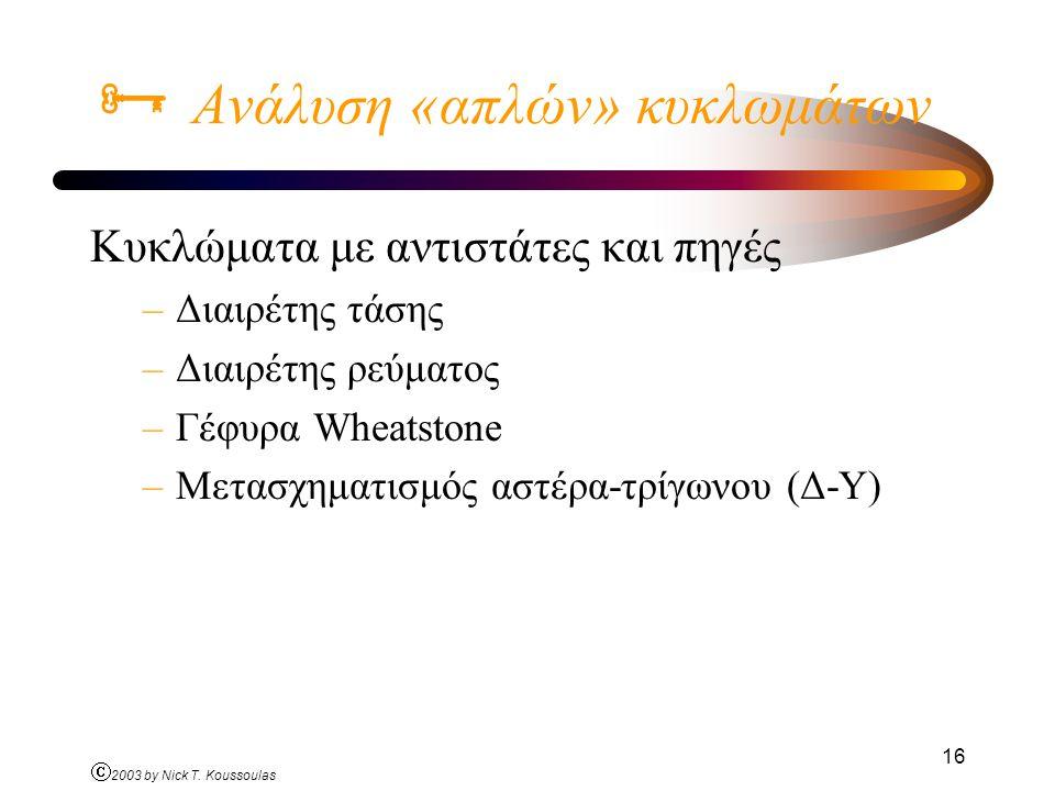 Ó 2003 by Nick T. Koussoulas 16  Ανάλυση «απλών» κυκλωμάτων Κυκλώματα με αντιστάτες και πηγές –Διαιρέτης τάσης –Διαιρέτης ρεύματος –Γέφυρα Wheatstone