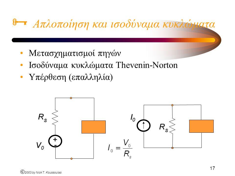 Ó 2003 by Nick T. Koussoulas 17  Απλοποίηση και ισοδύναμα κυκλώματα Μετασχηματισμοί πηγών Ισοδύναμα κυκλώματα Thevenin-Norton Υπέρθεση (επαλληλία) R