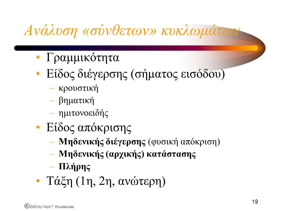 Ó 2003 by Nick T. Koussoulas 19 Ανάλυση «σύνθετων» κυκλωμάτων Γραμμικότητα Είδος διέγερσης (σήματος εισόδου) –κρουστική –βηματική –ημιτονοειδής Είδος