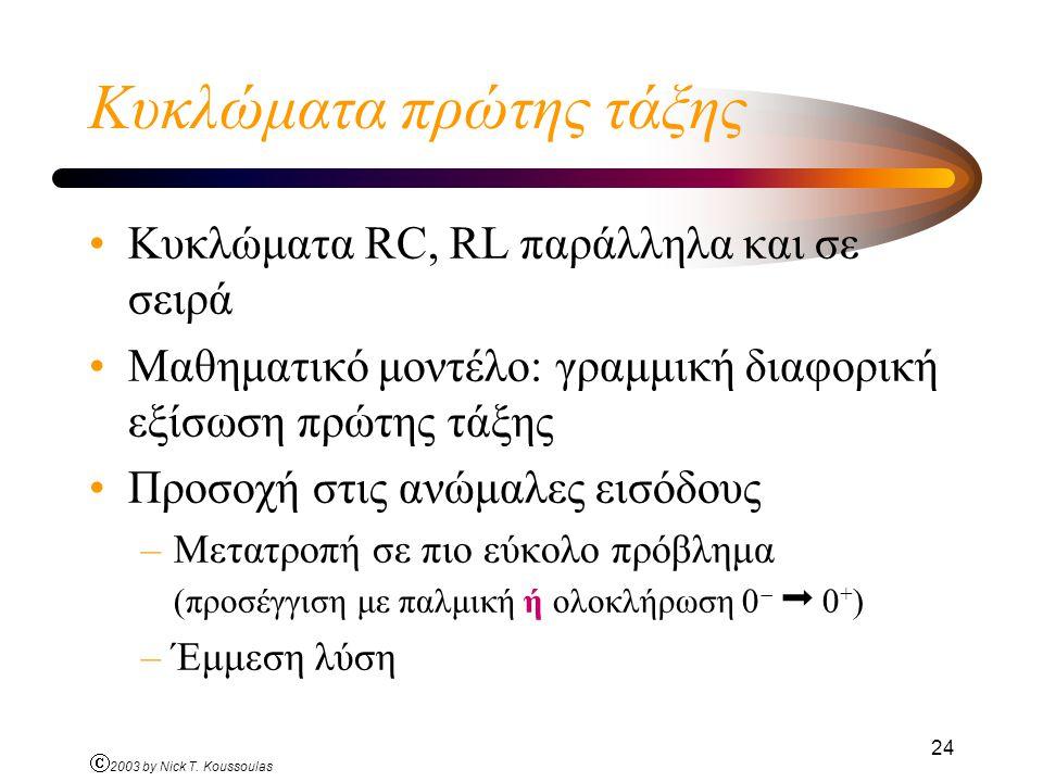 Ó 2003 by Nick T. Koussoulas 24 Κυκλώματα πρώτης τάξης Κυκλώματα RC, RL παράλληλα και σε σειρά Μαθηματικό μοντέλο: γραμμική διαφορική εξίσωση πρώτης τ