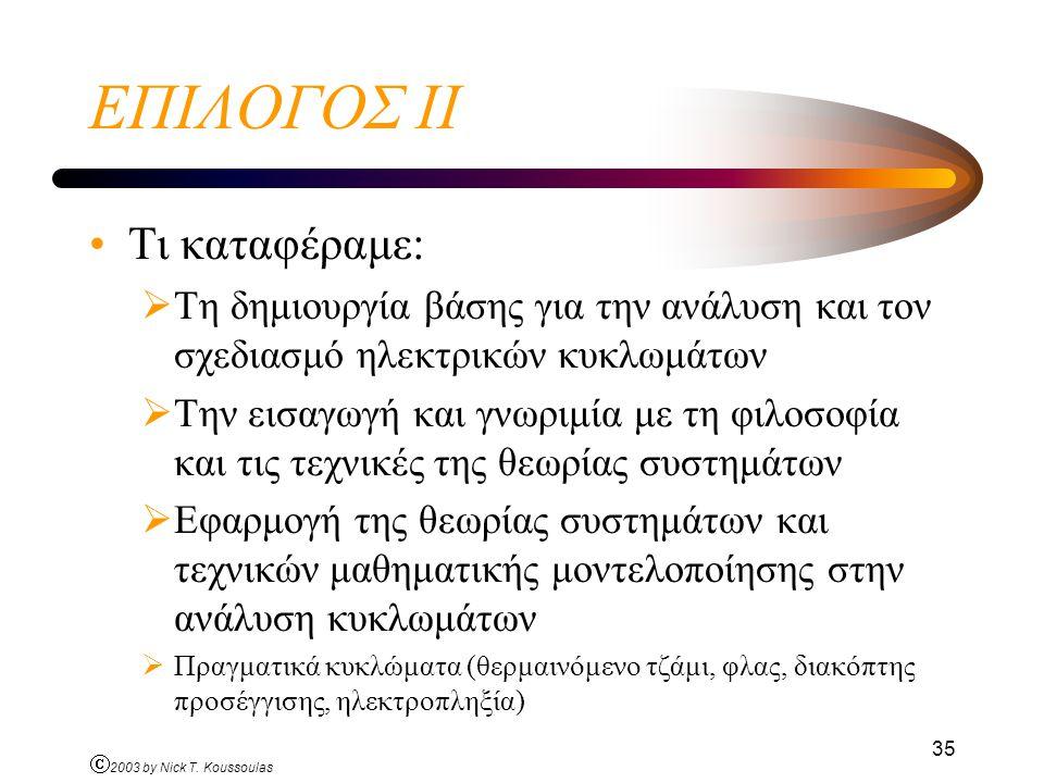 Ó 2003 by Nick T. Koussoulas 35 ΕΠΙΛΟΓΟΣ ΙI Τι καταφέραμε:  Τη δημιουργία βάσης για την ανάλυση και τον σχεδιασμό ηλεκτρικών κυκλωμάτων  Την εισαγωγ