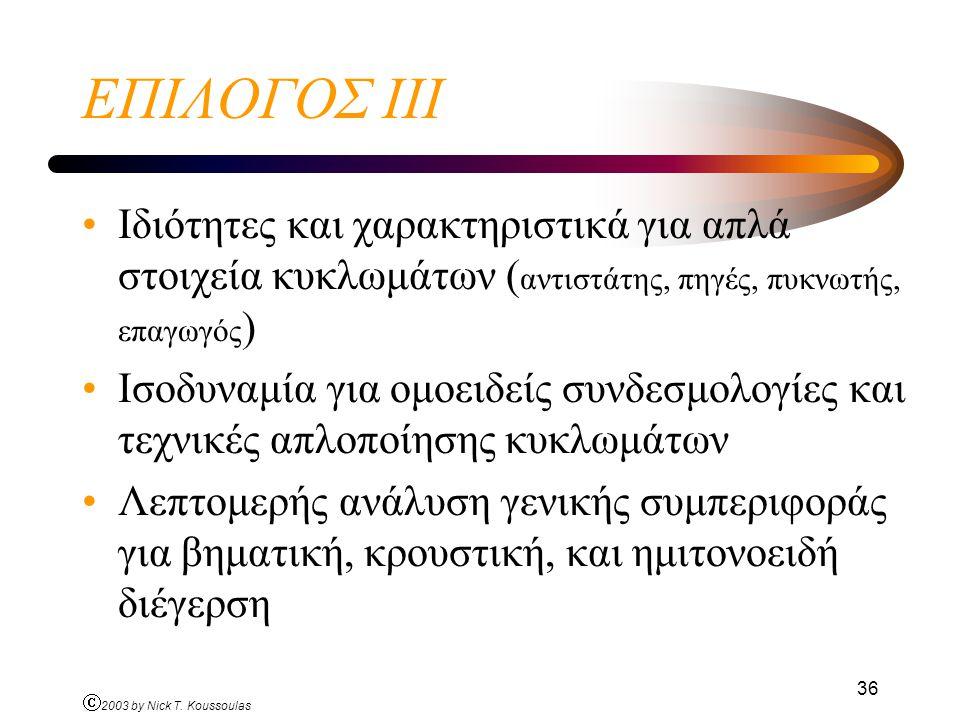 Ó 2003 by Nick T. Koussoulas 36 ΕΠΙΛΟΓΟΣ ΙΙI Ιδιότητες και χαρακτηριστικά για απλά στοιχεία κυκλωμάτων ( αντιστάτης, πηγές, πυκνωτής, επαγωγός ) Ισοδυ