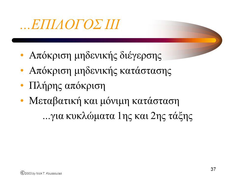Ó 2003 by Nick T. Koussoulas 37...ΕΠΙΛΟΓΟΣ ΙΙI Απόκριση μηδενικής διέγερσης Απόκριση μηδενικής κατάστασης Πλήρης απόκριση Μεταβατική και μόνιμη κατάστ