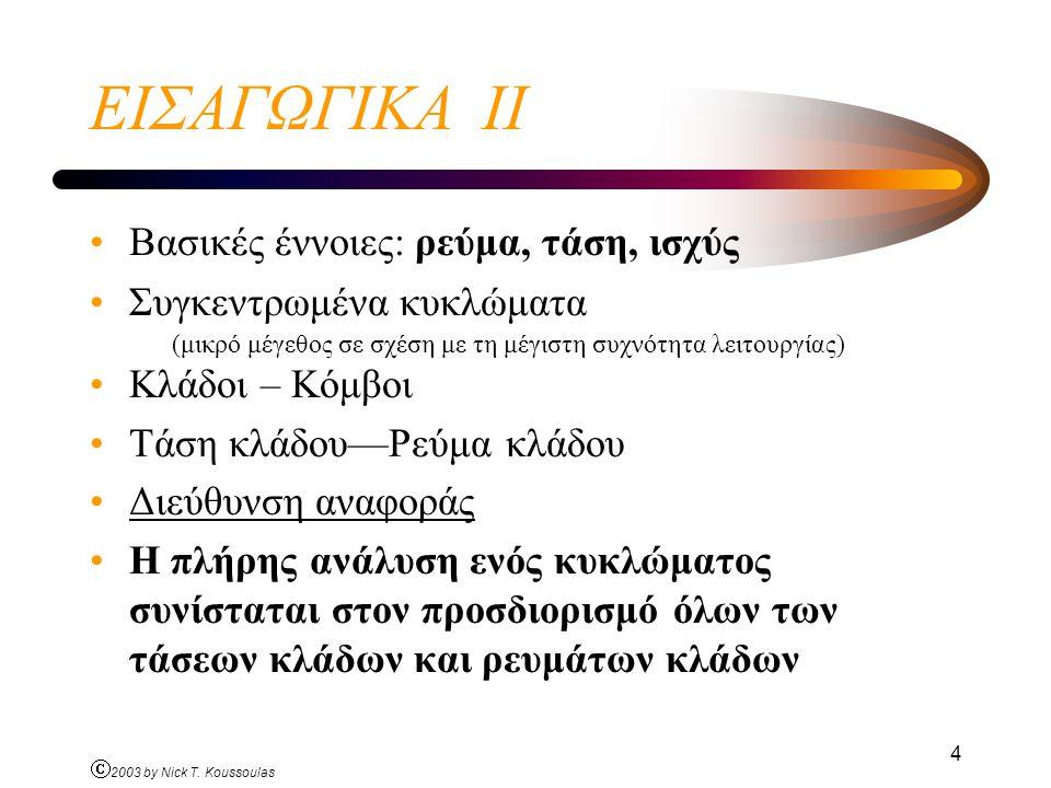 Ó 2003 by Nick T. Koussoulas 4 ΕΙΣΑΓΩΓΙΚΑ ΙΙ Βασικές έννοιες: ρεύμα, τάση, ισχύς Συγκεντρωμένα κυκλώματα (μικρό μέγεθος σε σχέση με τη μέγιστη συχνότη