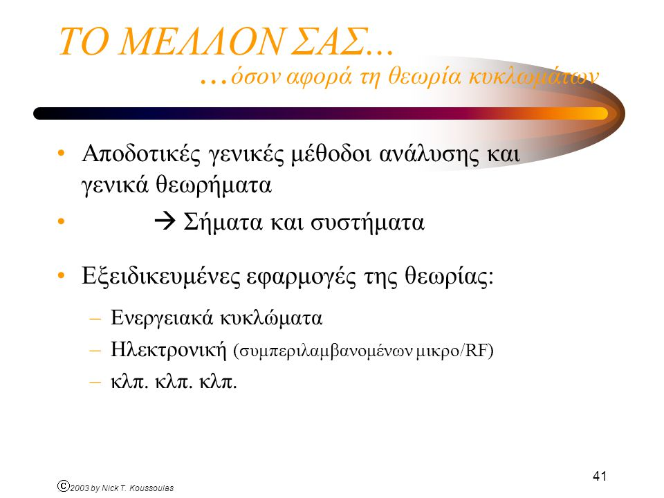 Ó 2003 by Nick T. Koussoulas 41 ΤΟ ΜΕΛΛΟΝ ΣΑΣ...... όσον αφορά τη θεωρία κυκλωμάτων Αποδοτικές γενικές μέθοδοι ανάλυσης και γενικά θεωρήματα  Σήματα