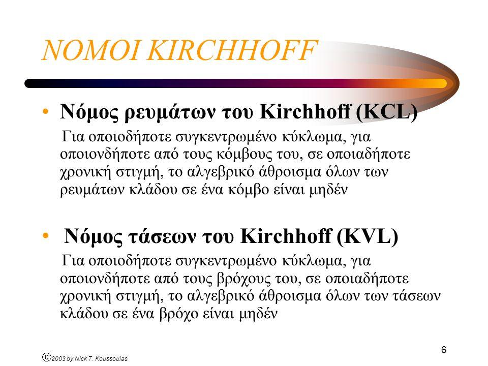 Ó 2003 by Nick T. Koussoulas 6 ΝΟΜΟΙ KIRCHHOFF Νόμος ρευμάτων του Kirchhoff (KCL) Για οποιοδήποτε συγκεντρωμένο κύκλωμα, για οποιονδήποτε από τους κόμ