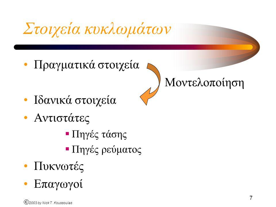 Ó 2003 by Nick T. Koussoulas 7 Στοιχεία κυκλωμάτων Πραγματικά στοιχεία Μοντελοποίηση Ιδανικά στοιχεία Αντιστάτες  Πηγές τάσης  Πηγές ρεύματος Πυκνωτ