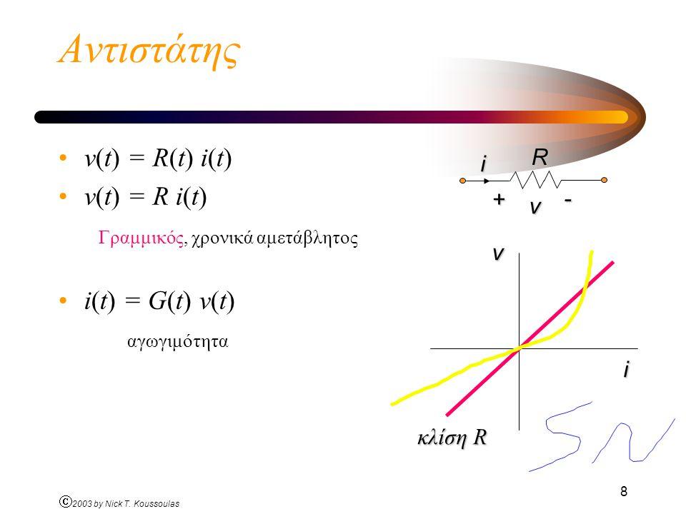 Ó 2003 by Nick T. Koussoulas 8 Αντιστάτης v(t) = R(t) i(t) v(t) = R i(t) Γραμμικός, χρονικά αμετάβλητος i(t) = G(t) v(t) αγωγιμότητα i + - vRv i κλίση