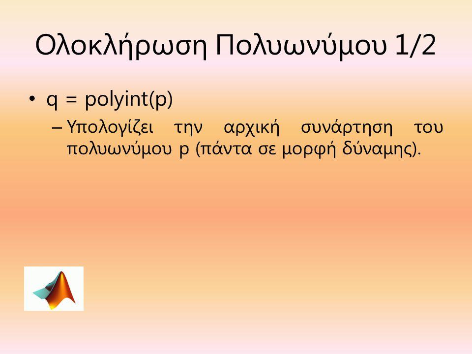 Ολοκλήρωση Πολυωνύμου 1/2 q = polyint(p) – Υπολογίζει την αρχική συνάρτηση του πολυωνύμου p (πάντα σε μορφή δύναμης).