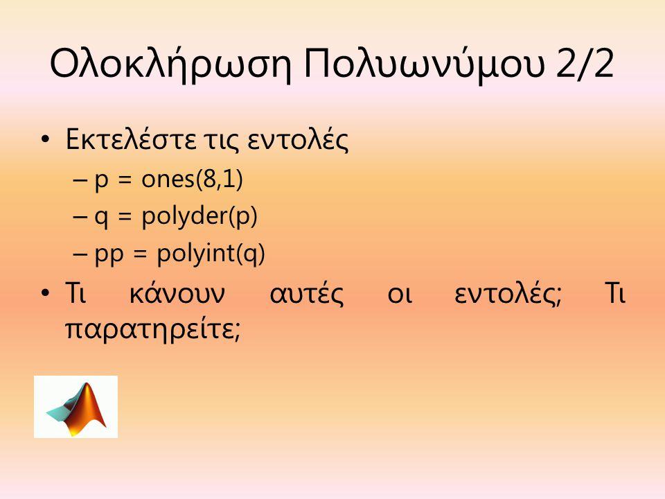 Ολοκλήρωση Πολυωνύμου 2/2 Εκτελέστε τις εντολές – p = ones(8,1) – q = polyder(p) – pp = polyint(q) Τι κάνουν αυτές οι εντολές; Τι παρατηρείτε;