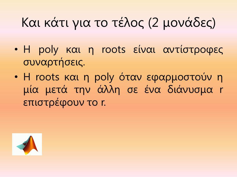 Και κάτι για το τέλος (2 μονάδες) Η poly και η roots είναι αντίστροφες συναρτήσεις. Η roots και η poly όταν εφαρμοστούν η μία μετά την άλλη σε ένα διά