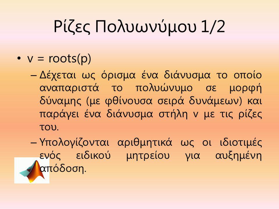 Ρίζες Πολυωνύμου 1/2 v = roots(p) – Δέχεται ως όρισμα ένα διάνυσμα το οποίο αναπαριστά το πολυώνυμο σε μορφή δύναμης (με φθίνουσα σειρά δυνάμεων) και