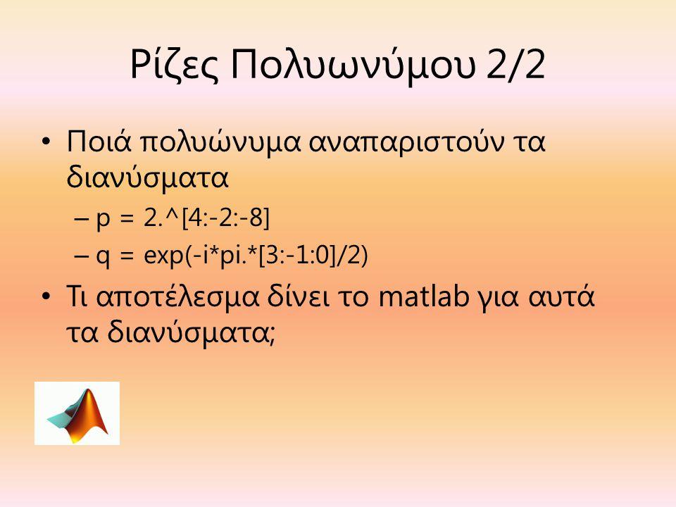 Ρίζες Πολυωνύμου 2/2 Ποιά πολυώνυμα αναπαριστούν τα διανύσματα – p = 2.^[4:-2:-8] – q = exp(-i*pi.*[3:-1:0]/2) Τι αποτέλεσμα δίνει το matlab για αυτά