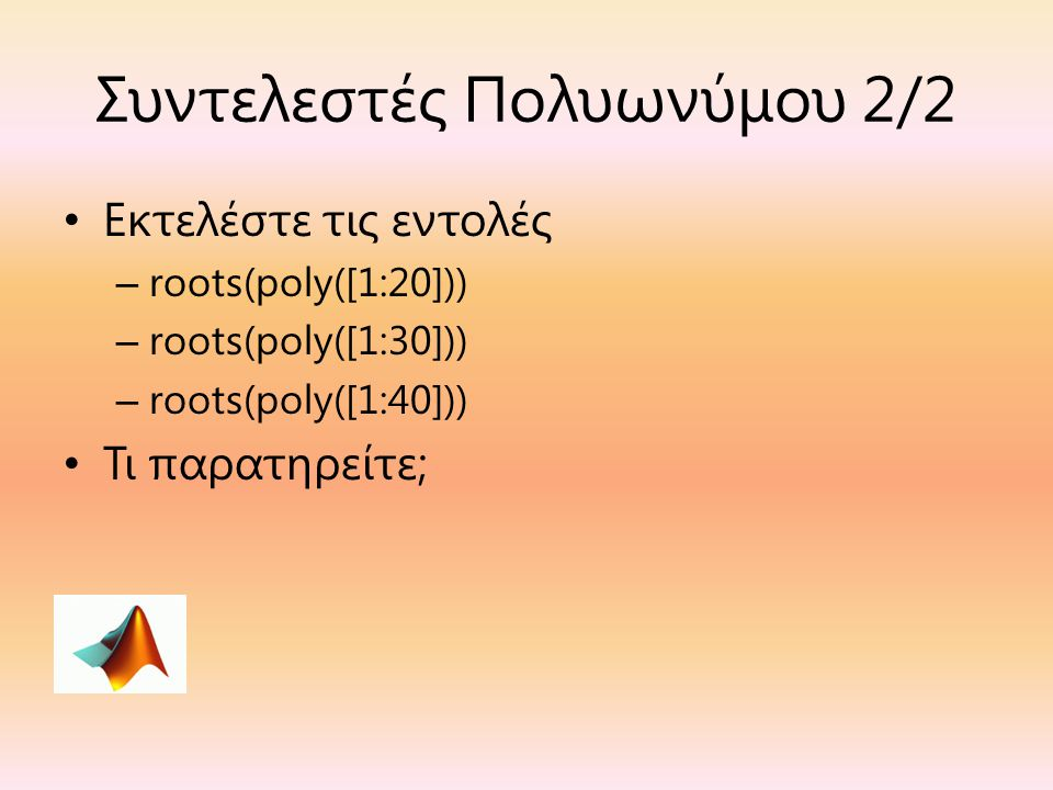 Συντελεστές Πολυωνύμου 2/2 Εκτελέστε τις εντολές – roots(poly([1:20])) – roots(poly([1:30])) – roots(poly([1:40])) Τι παρατηρείτε;