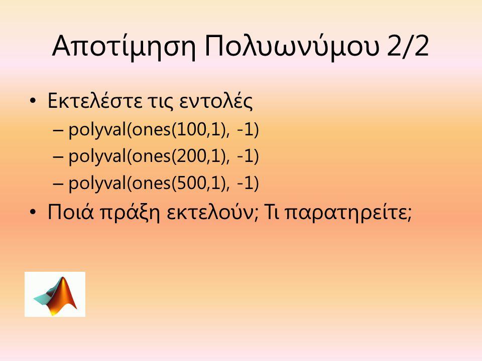Αποτίμηση Πολυωνύμου 2/2 Εκτελέστε τις εντολές – polyval(ones(100,1), -1) – polyval(ones(200,1), -1) – polyval(ones(500,1), -1) Ποιά πράξη εκτελούν; Τ