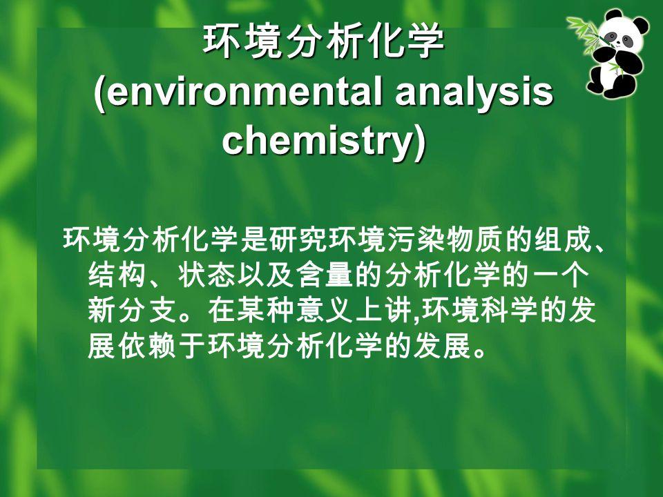 环境分析化学 (environmental analysis chemistry) 环境分析化学是研究环境污染物质的组成、 结构、状态以及含量的分析化学的一个 新分支。在某种意义上讲, 环境科学的发 展依赖于环境分析化学的发展。