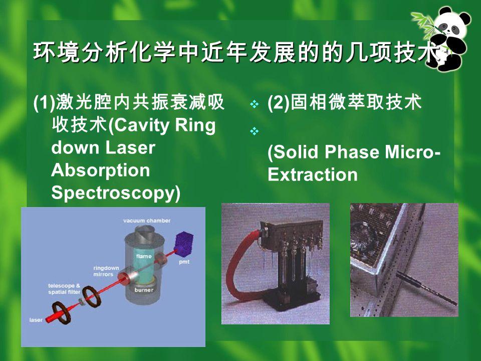 环境分析化学中近年发展的的几项技术 : (1) 激光腔内共振衰减吸 收技术 (Cavity Ring down Laser Absorption Spectroscopy)  (2) 固相微萃取技术  (Solid Phase Micro- Extraction