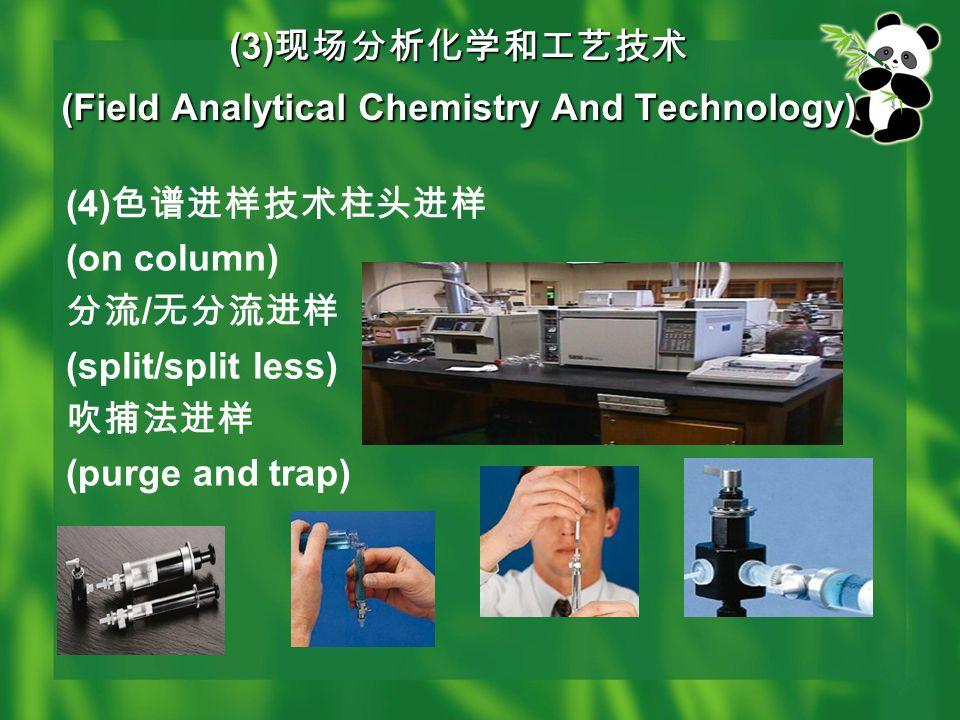 (3) 现场分析化学和工艺技术 (Field Analytical Chemistry And Technology) (4) 色谱进样技术柱头进样 (on column) 分流 / 无分流进样 (split/split less) 吹捕法进样 (purge and trap)