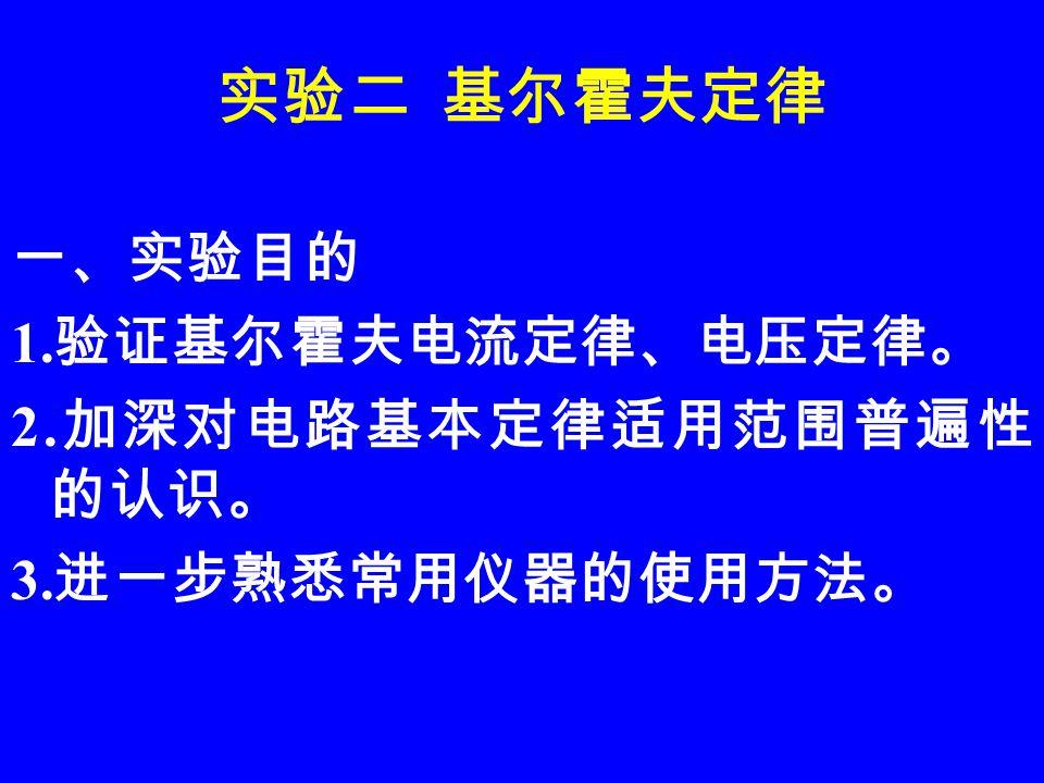 二、原理说明 基尔霍夫定律是电路普遍适用的基本定律。 无论是线性电路还是非线性电路,无论是 时变电路还是非时变电路,在任一瞬间测 出各支路电流及元件、电源二端的电压都 应符合 KUL 电压定律,即在电路的任一节 点必满足 KCL 定律,这一约束关系。这二 个定律一个是基于电流连续性原理,另一 个则是建立在电位的计算与途径无关 ( 即电 位的单值性 ) 原理基础上的。