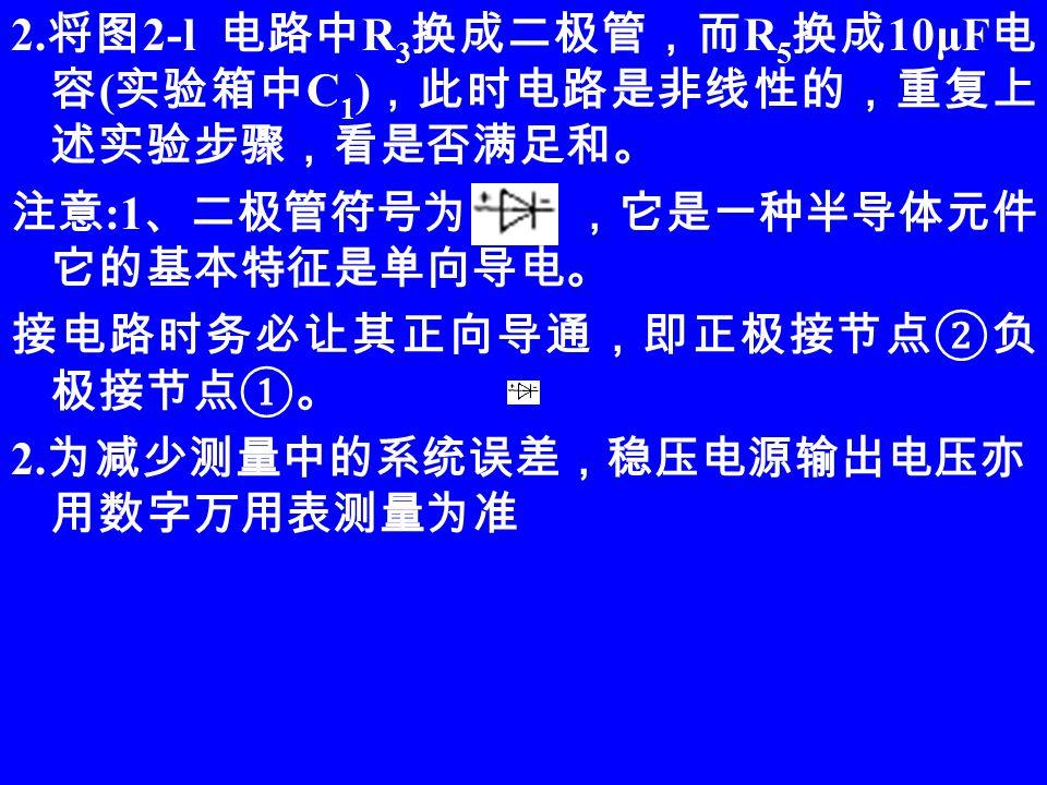 2. 将图 2-l 电路中 R 3 换成二极管,而 R 5 换成 10μF 电 容 ( 实验箱中 C 1 ) ,此时电路是非线性的,重复上 述实验步骤,看是否满足和。 注意 :1 、二极管符号为 ,它是一种半导体元件, 它的基本特征是单向导电。 接电路时务必让其正向导通,即正极接节点②负 极接节点①