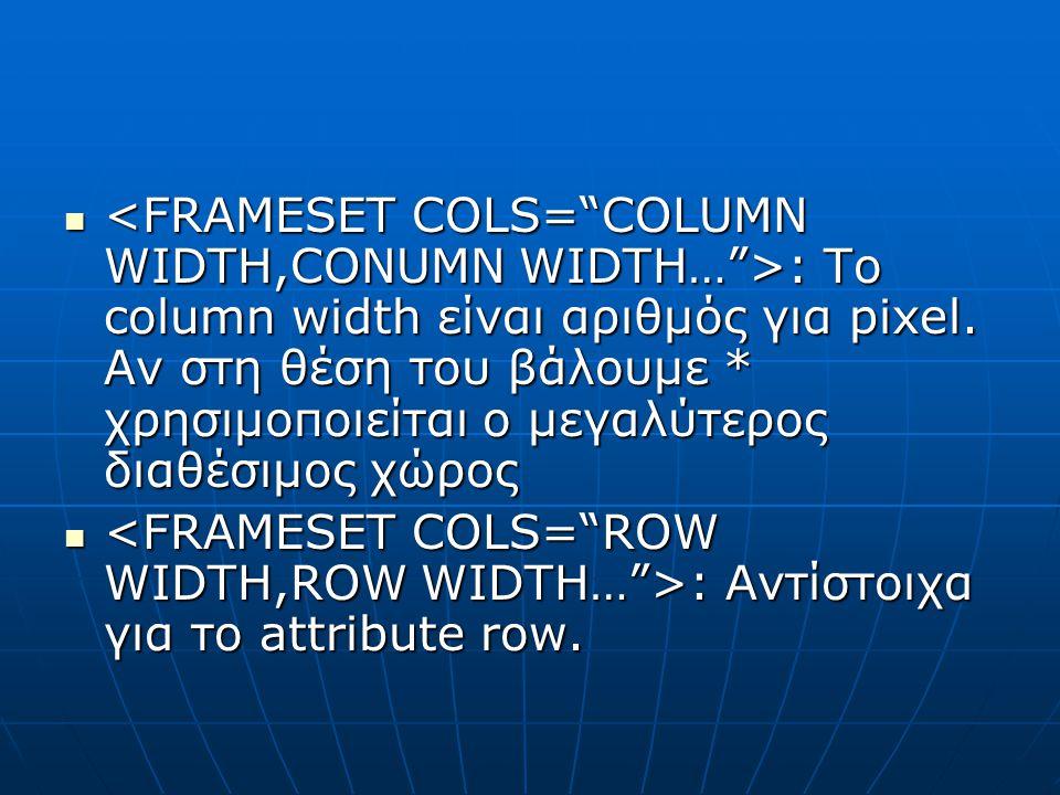: Το column width είναι αριθμός για pixel. Αν στη θέση του βάλουμε * χρησιμοποιείται ο μεγαλύτερος διαθέσιμος χώρος : Το column width είναι αριθμός γι