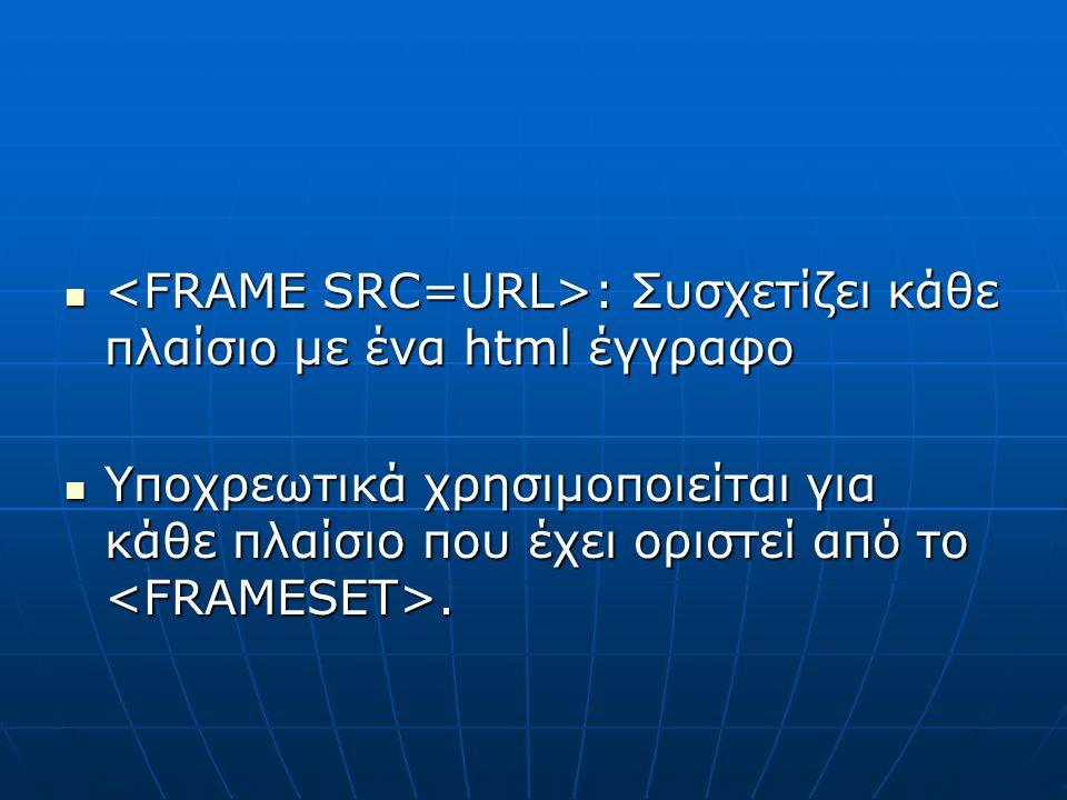 : Συσχετίζει κάθε πλαίσιο με ένα html έγγραφο : Συσχετίζει κάθε πλαίσιο με ένα html έγγραφο Υποχρεωτικά χρησιμοποιείται για κάθε πλαίσιο που έχει ορισ
