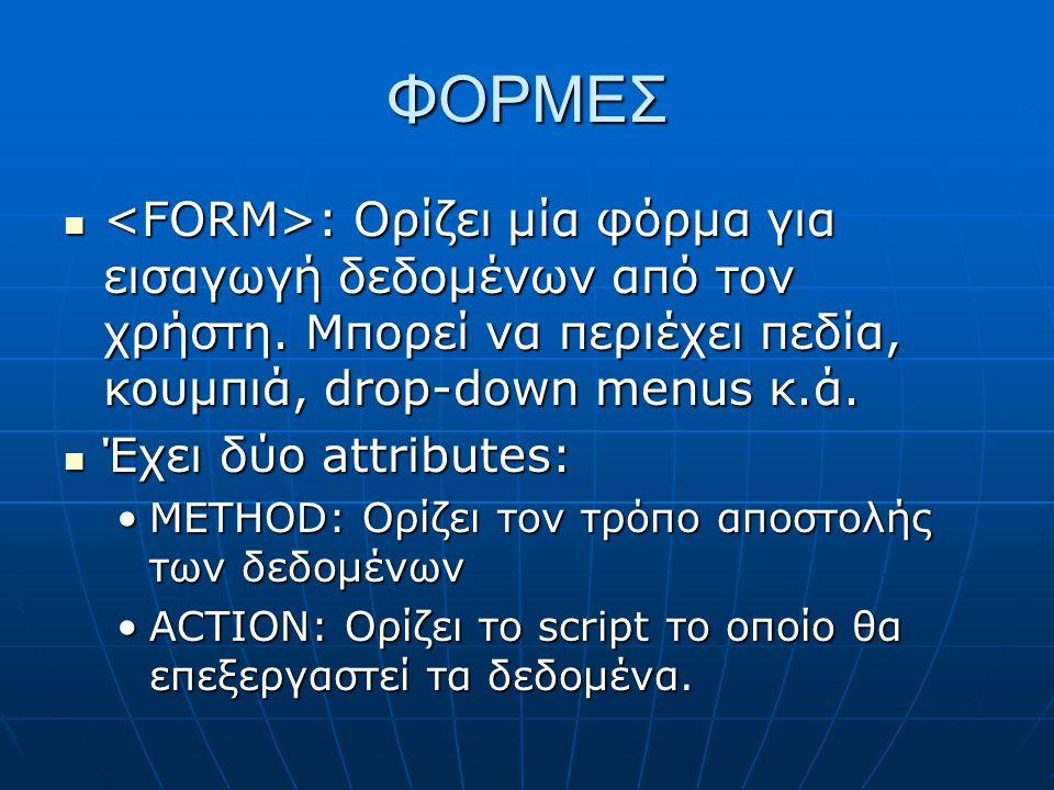 ΦΟΡΜΕΣ : Ορίζει μία φόρμα για εισαγωγή δεδομένων από τον χρήστη. Μπορεί να περιέχει πεδία, κουμπιά, drop-down menus κ.ά. : Ορίζει μία φόρμα για εισαγω