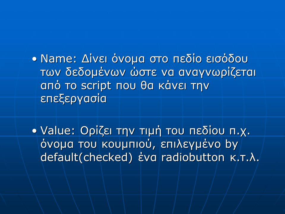 Name: Δίνει όνομα στο πεδίο εισόδου των δεδομένων ώστε να αναγνωρίζεται από το script που θα κάνει την επεξεργασίαName: Δίνει όνομα στο πεδίο εισόδου των δεδομένων ώστε να αναγνωρίζεται από το script που θα κάνει την επεξεργασία Value: Ορίζει την τιμή του πεδίου π.χ.