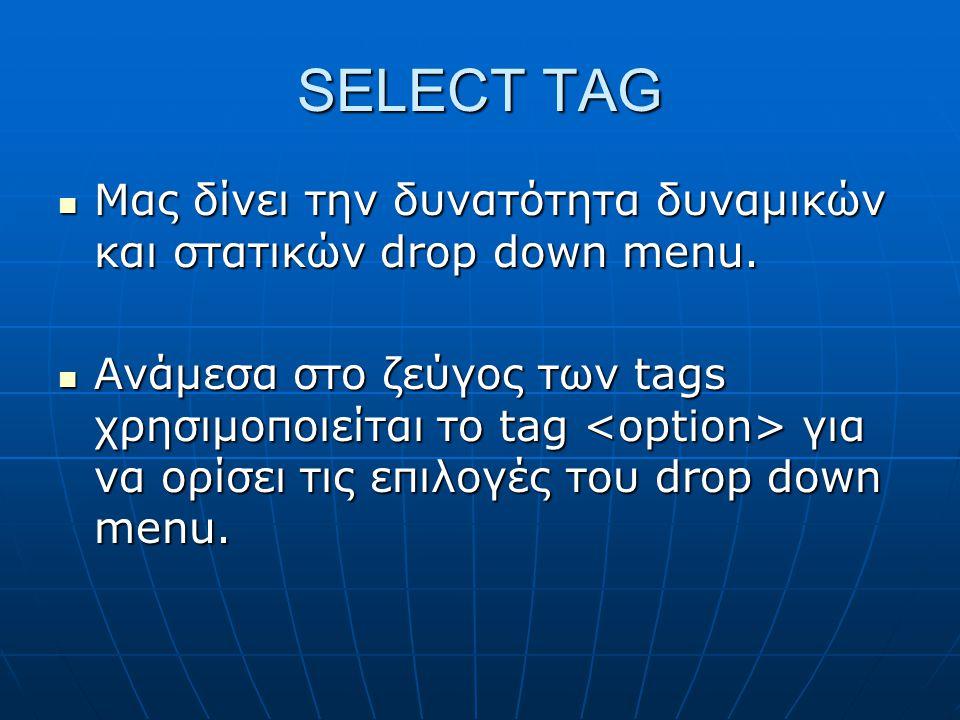 SELECT TAG Μας δίνει την δυνατότητα δυναμικών και στατικών drop down menu. Μας δίνει την δυνατότητα δυναμικών και στατικών drop down menu. Ανάμεσα στο