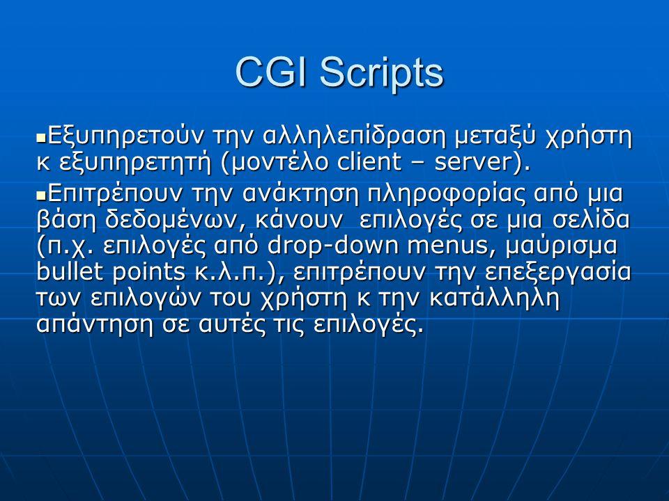 CGI Scripts Εξυπηρετούν την αλληλεπίδραση μεταξύ χρήστη κ εξυπηρετητή (μοντέλο client – server). Εξυπηρετούν την αλληλεπίδραση μεταξύ χρήστη κ εξυπηρε