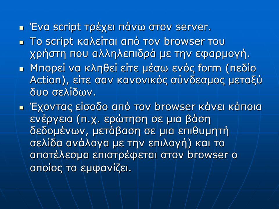 Ένα script τρέχει πάνω στον server. Ένα script τρέχει πάνω στον server. Το script καλείται από τον browser του χρήστη που αλληλεπιδρά με την εφαρμογή.