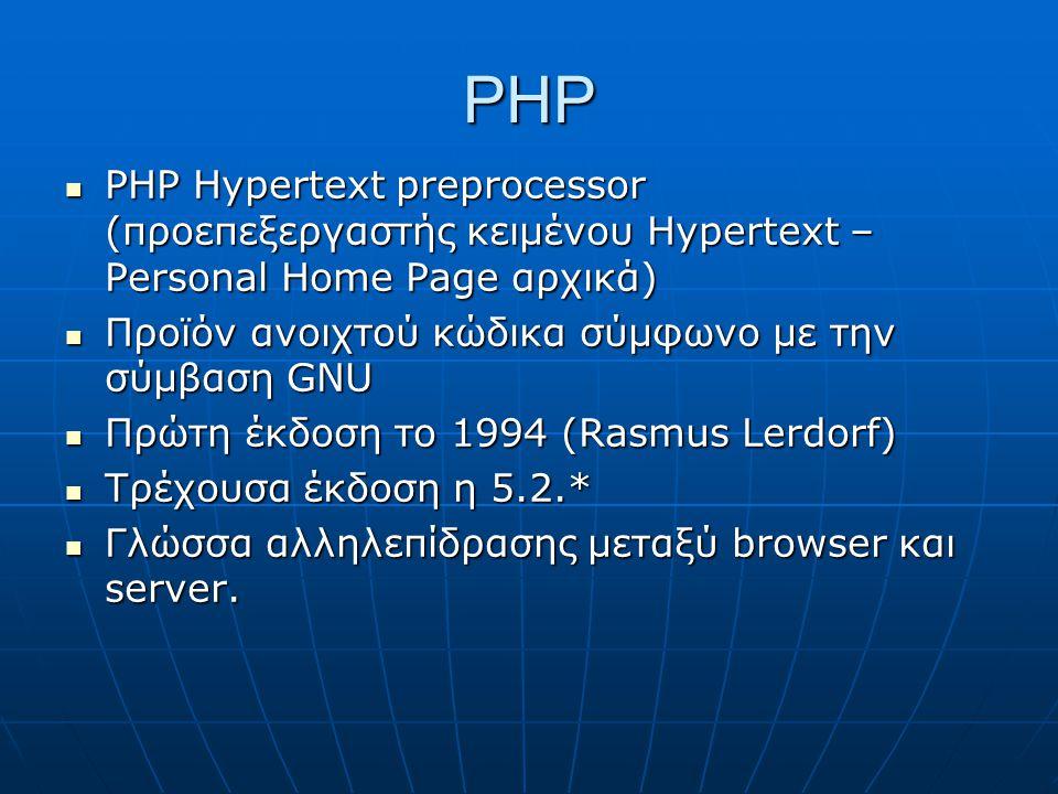 PHP PHP Hypertext preprocessor (προεπεξεργαστής κειμένου Hypertext – Personal Home Page αρχικά) PHP Hypertext preprocessor (προεπεξεργαστής κειμένου Hypertext – Personal Home Page αρχικά) Προϊόν ανοιχτού κώδικα σύμφωνο με την σύμβαση GNU Προϊόν ανοιχτού κώδικα σύμφωνο με την σύμβαση GNU Πρώτη έκδοση το 1994 (Rasmus Lerdorf) Πρώτη έκδοση το 1994 (Rasmus Lerdorf) Τρέχουσα έκδοση η 5.2.* Τρέχουσα έκδοση η 5.2.* Γλώσσα αλληλεπίδρασης μεταξύ browser και server.