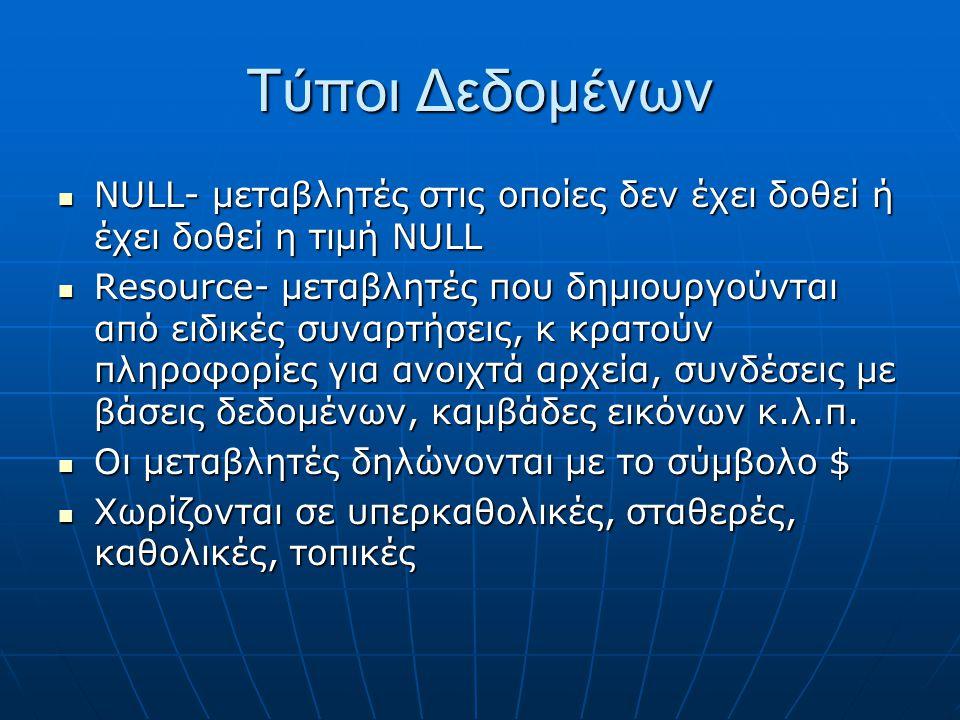 Τύποι Δεδομένων NULL- μεταβλητές στις οποίες δεν έχει δοθεί ή έχει δοθεί η τιμή NULL NULL- μεταβλητές στις οποίες δεν έχει δοθεί ή έχει δοθεί η τιμή NULL Resource- μεταβλητές που δημιουργούνται από ειδικές συναρτήσεις, κ κρατούν πληροφορίες για ανοιχτά αρχεία, συνδέσεις με βάσεις δεδομένων, καμβάδες εικόνων κ.λ.π.